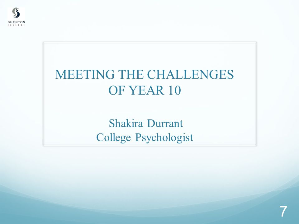 MEETING THE CHALLENGES OF YEAR 10 Shakira Durrant College Psychologist 7