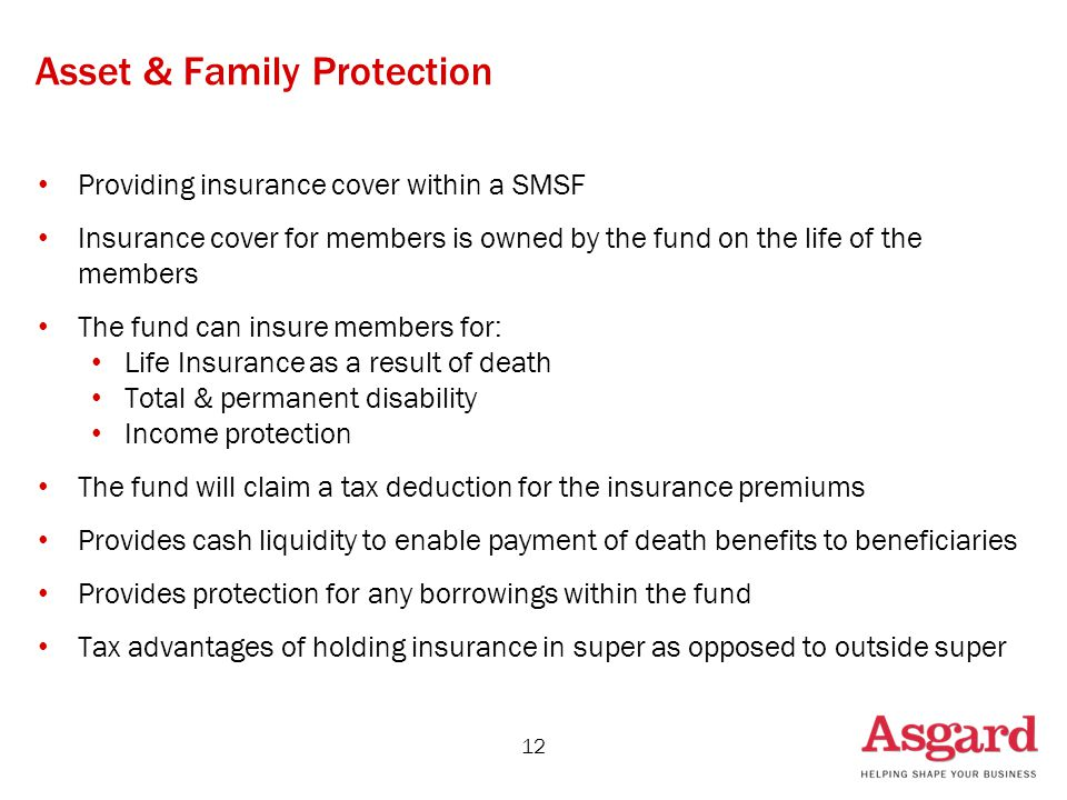 Asset & Family Protection Providing insurance cover within a SMSF Insurance cover for members is owned by the fund on the life of the members The fund can insure members for: Life Insurance as a result of death Total & permanent disability Income protection The fund will claim a tax deduction for the insurance premiums Provides cash liquidity to enable payment of death benefits to beneficiaries Provides protection for any borrowings within the fund Tax advantages of holding insurance in super as opposed to outside super 12