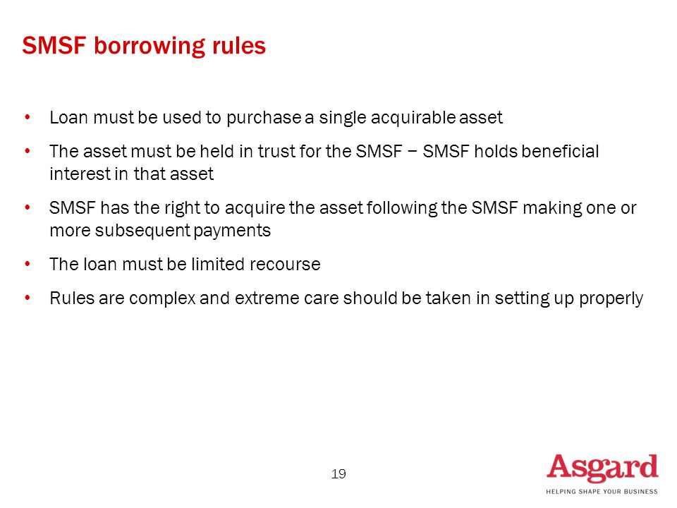 SMSF borrowing rules Loan must be used to purchase a single acquirable asset The asset must be held in trust for the SMSF − SMSF holds beneficial interest in that asset SMSF has the right to acquire the asset following the SMSF making one or more subsequent payments The loan must be limited recourse Rules are complex and extreme care should be taken in setting up properly 19