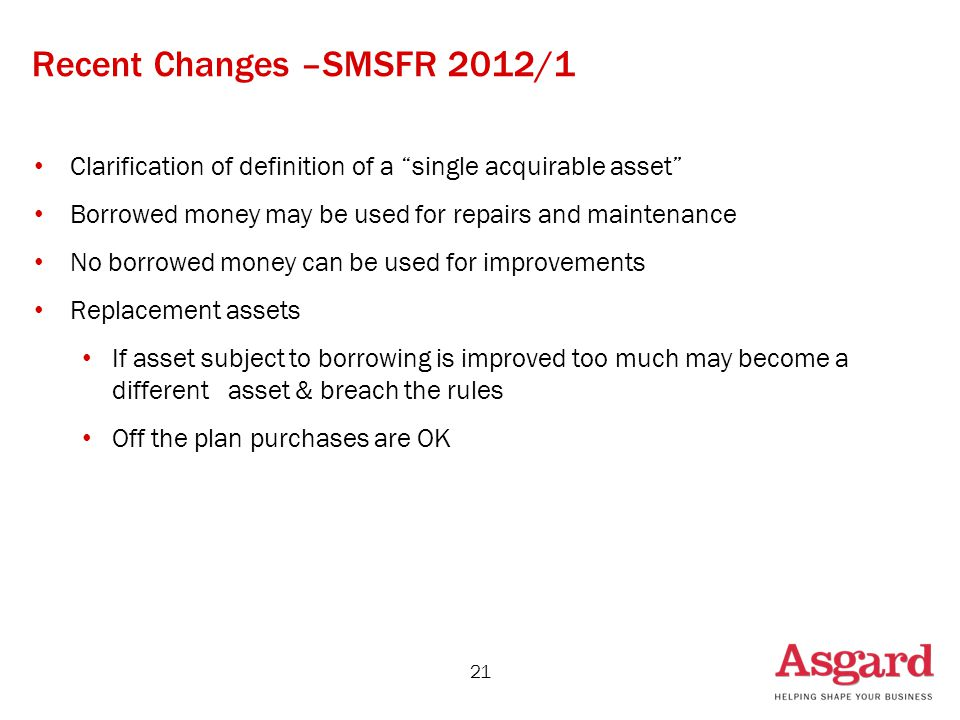 Recent Changes –SMSFR 2012/1 Clarification of definition of a single acquirable asset Borrowed money may be used for repairs and maintenance No borrowed money can be used for improvements Replacement assets If asset subject to borrowing is improved too much may become a different asset & breach the rules Off the plan purchases are OK 21