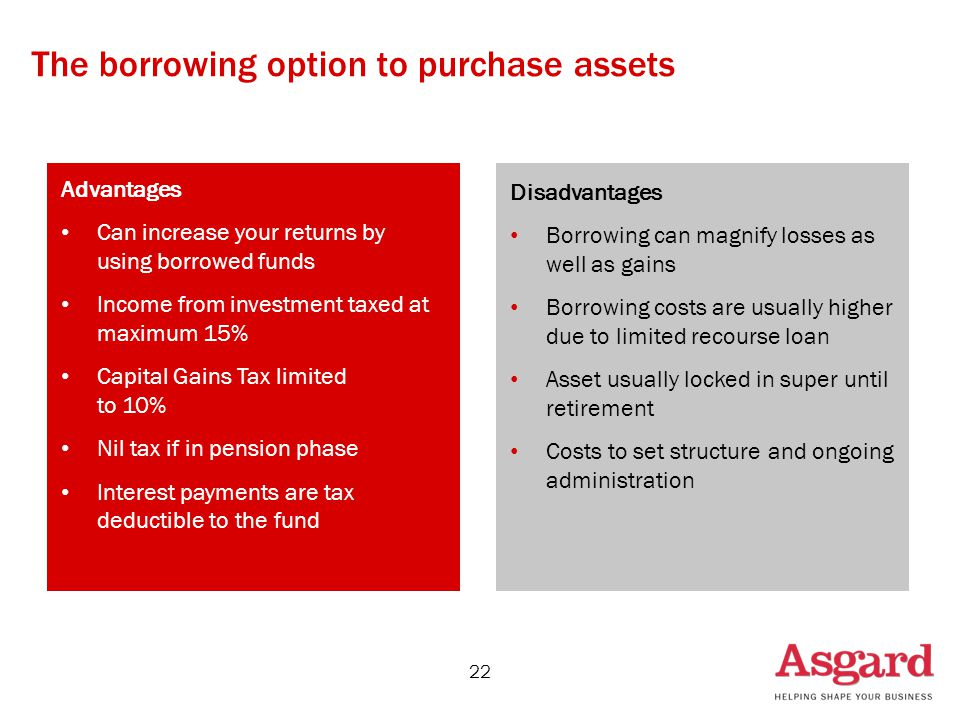 The borrowing option to purchase assets 22 Disadvantages Borrowing can magnify losses as well as gains Borrowing costs are usually higher due to limited recourse loan Asset usually locked in super until retirement Costs to set structure and ongoing administration Advantages Can increase your returns by using borrowed funds Income from investment taxed at maximum 15% Capital Gains Tax limited to 10% Nil tax if in pension phase Interest payments are tax deductible to the fund