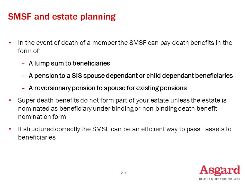 SMSF and estate planning In the event of death of a member the SMSF can pay death benefits in the form of: –A lump sum to beneficiaries –A pension to a SIS spouse dependant or child dependant beneficiaries –A reversionary pension to spouse for existing pensions Super death benefits do not form part of your estate unless the estate is nominated as beneficiary under binding or non-binding death benefit nomination form If structured correctly the SMSF can be an efficient way to pass assets to beneficiaries 25