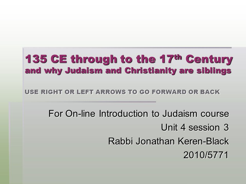 135 CE through to the 17 th Century and why Judaism and Christianity are siblings USE RIGHT OR LEFT ARROWS TO GO FORWARD OR BACK For On-line Introduction to Judaism course Unit 4 session 3 Rabbi Jonathan Keren-Black 2010/5771