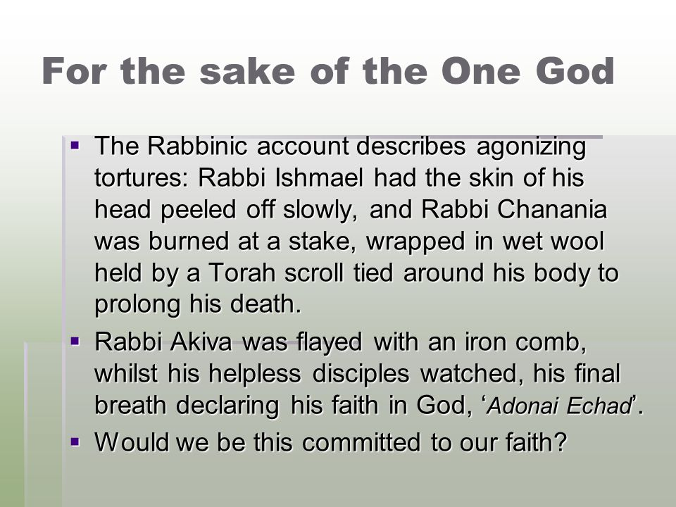 For the sake of the One God  The Rabbinic account describes agonizing tortures: Rabbi Ishmael had the skin of his head peeled off slowly, and Rabbi Chanania was burned at a stake, wrapped in wet wool held by a Torah scroll tied around his body to prolong his death.