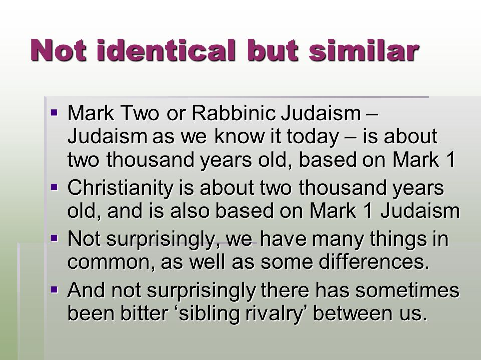 Not identical but similar MMMMark Two or Rabbinic Judaism – Judaism as we know it today – is about two thousand years old, based on Mark 1 CCCChristianity is about two thousand years old, and is also based on Mark 1 Judaism NNNNot surprisingly, we have many things in common, as well as some differences.
