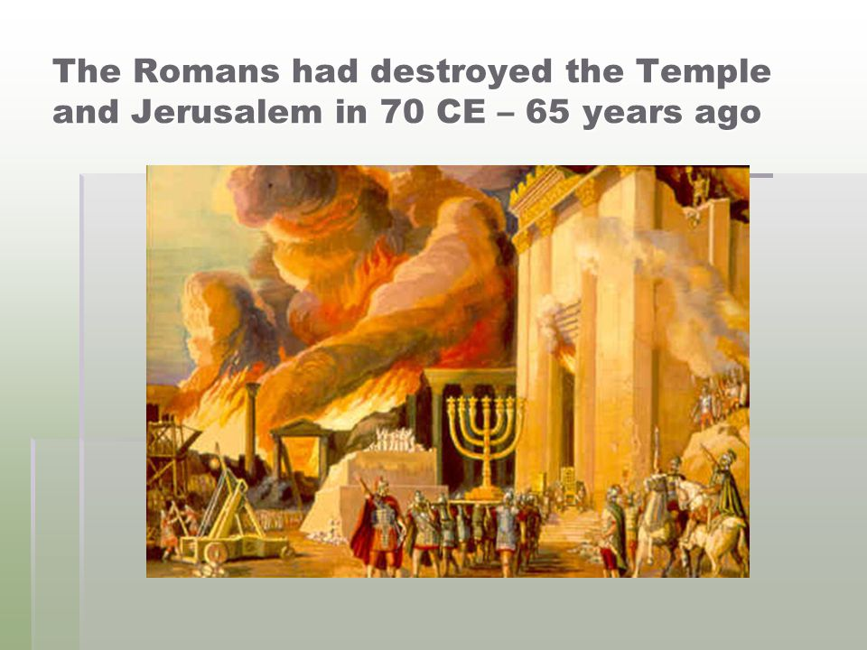 The Romans had destroyed the Temple and Jerusalem in 70 CE – 65 years ago