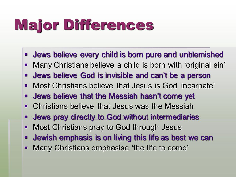 Major Differences JJJJews believe every child is born pure and unblemished MMMMany Christians believe a child is born with 'original sin' JJJJews believe God is invisible and can't be a person MMMMost Christians believe that Jesus is God 'incarnate' JJJJews believe that the Messiah hasn't come yet CCCChristians believe that Jesus was the Messiah JJJJews pray directly to God without intermediaries MMMMost Christians pray to God through Jesus JJJJewish emphasis is on living this life as best we can MMMMany Christians emphasise 'the life to come'