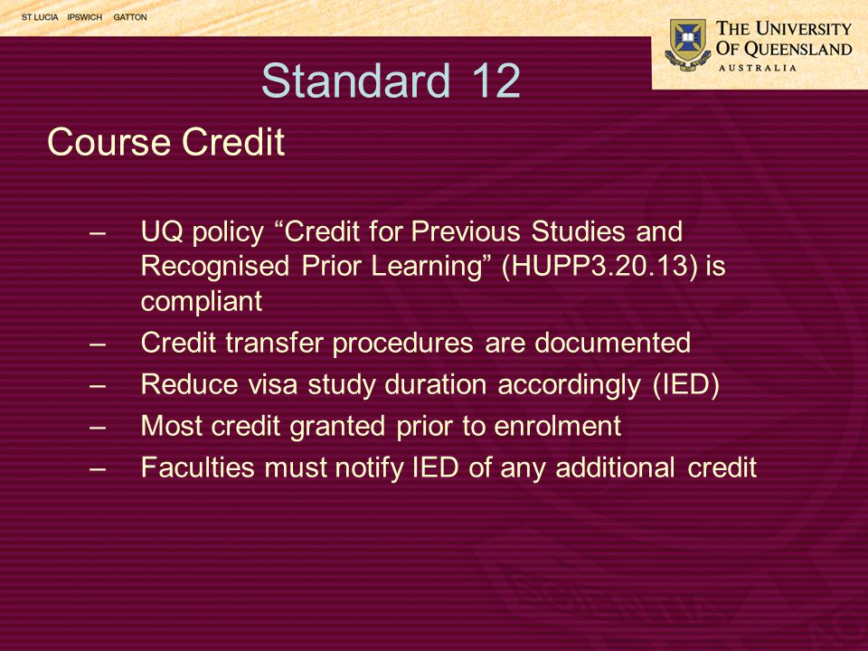 Standard 12 Course Credit –UQ policy Credit for Previous Studies and Recognised Prior Learning (HUPP3.20.13) is compliant –Credit transfer procedures are documented –Reduce visa study duration accordingly (IED) –Most credit granted prior to enrolment –Faculties must notify IED of any additional credit