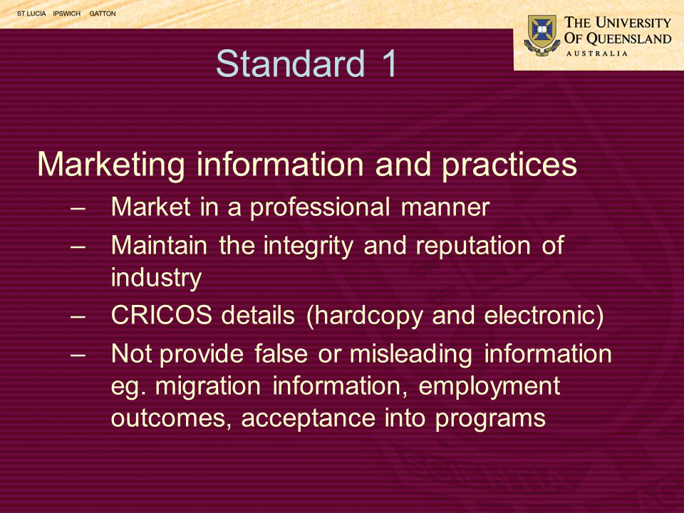 Standard 1 Marketing information and practices –Market in a professional manner –Maintain the integrity and reputation of industry –CRICOS details (hardcopy and electronic) –Not provide false or misleading information eg.