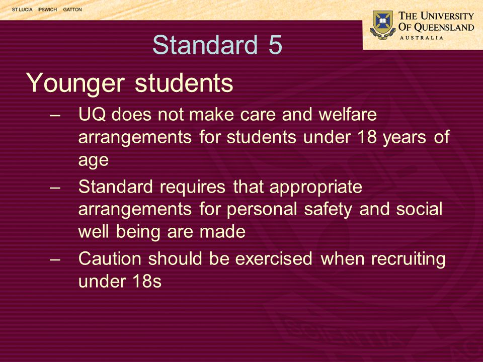 Standard 5 Younger students –UQ does not make care and welfare arrangements for students under 18 years of age –Standard requires that appropriate arrangements for personal safety and social well being are made –Caution should be exercised when recruiting under 18s