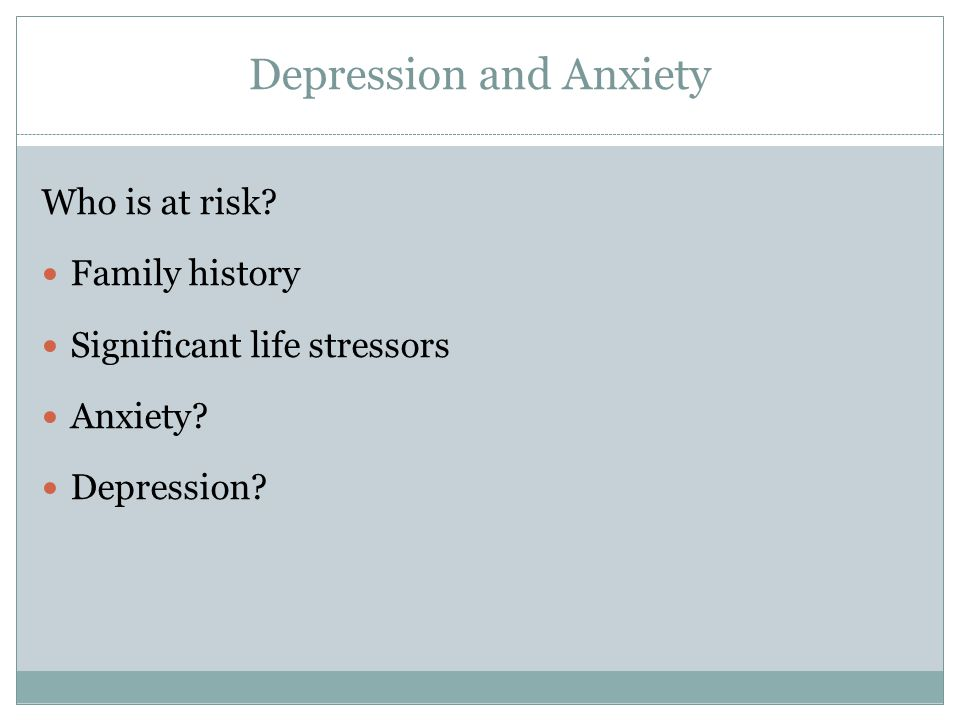 Depression and Anxiety Who is at risk. Family history Significant life stressors Anxiety.