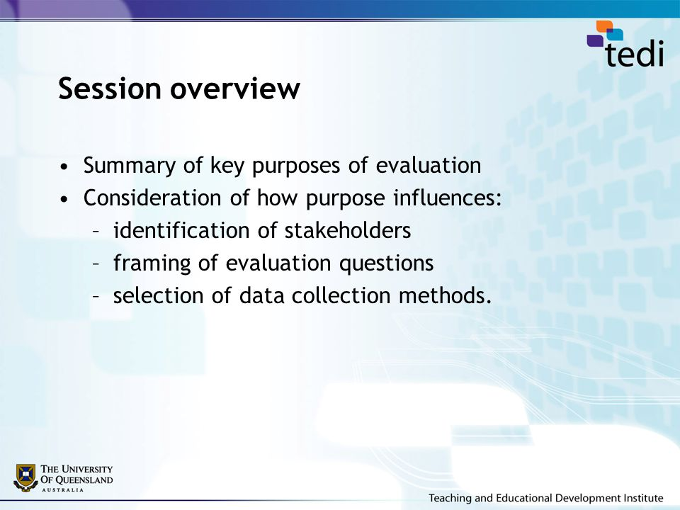 Session overview Summary of key purposes of evaluation Consideration of how purpose influences: –identification of stakeholders –framing of evaluation questions –selection of data collection methods.