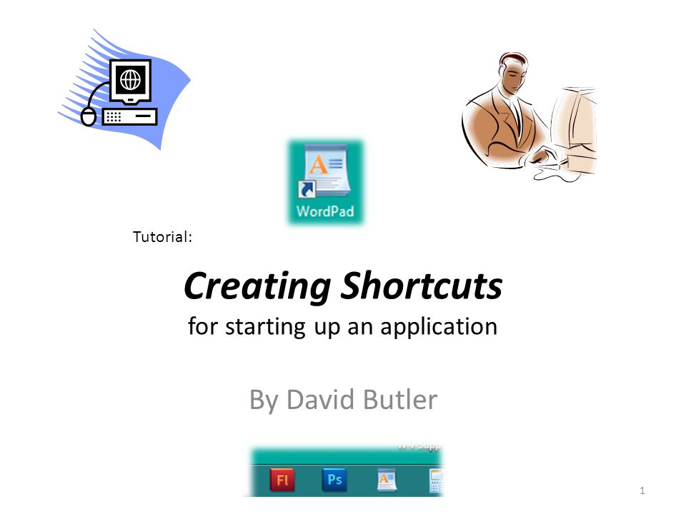 Creating Shortcuts for starting up an application 1 Tutorial: By David Butler