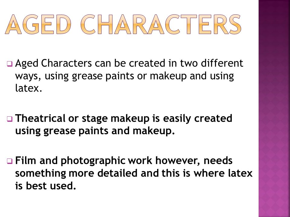  Aged Characters can be created in two different ways, using grease paints or makeup and using latex.