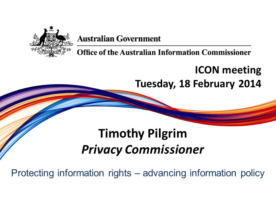 Protecting information rights –­ advancing information policy ICON meeting Tuesday, 18 February 2014 Timothy Pilgrim Privacy Commissioner