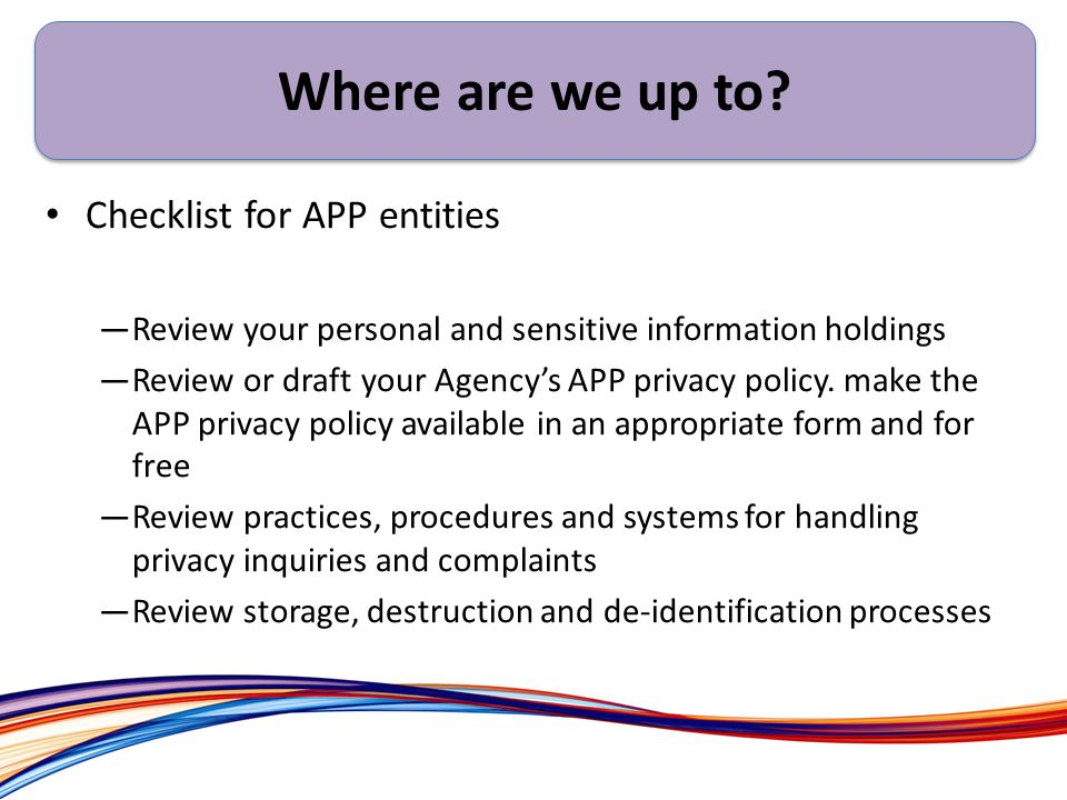 Ex Checklist for APP entities —Review your personal and sensitive information holdings —Review or draft your Agency's APP privacy policy.