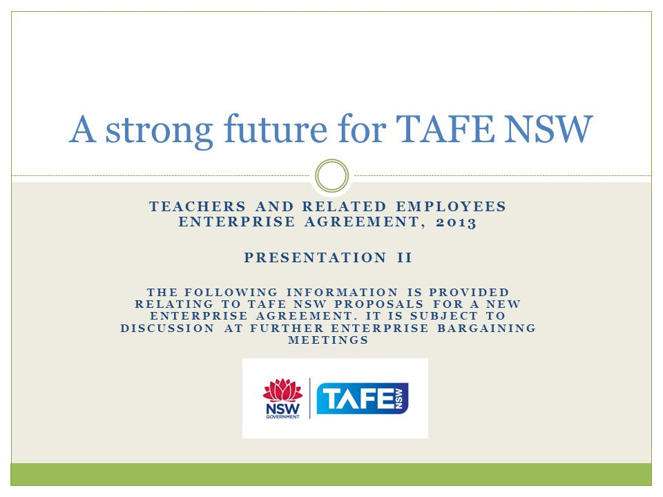 TEACHERS AND RELATED EMPLOYEES ENTERPRISE AGREEMENT, 2013 PRESENTATION II THE FOLLOWING INFORMATION IS PROVIDED RELATING TO TAFE NSW PROPOSALS FOR A NEW ENTERPRISE AGREEMENT.