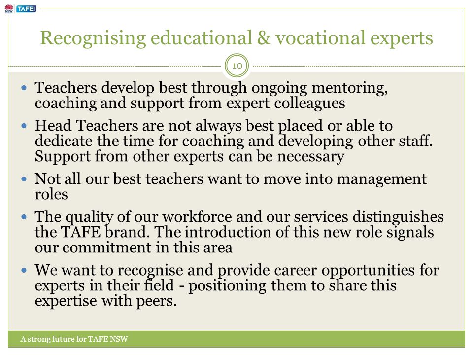 Recognising educational & vocational experts A strong future for TAFE NSW Teachers develop best through ongoing mentoring, coaching and support from expert colleagues Head Teachers are not always best placed or able to dedicate the time for coaching and developing other staff.