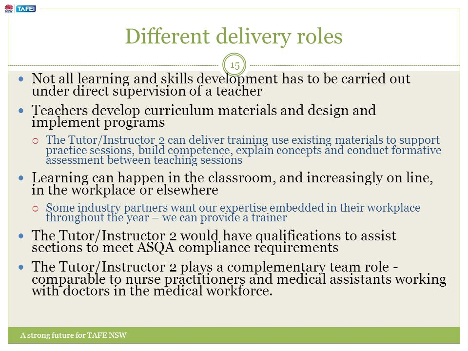 Different delivery roles A strong future for TAFE NSW Not all learning and skills development has to be carried out under direct supervision of a teacher Teachers develop curriculum materials and design and implement programs  The Tutor/Instructor 2 can deliver training use existing materials to support practice sessions, build competence, explain concepts and conduct formative assessment between teaching sessions Learning can happen in the classroom, and increasingly on line, in the workplace or elsewhere  Some industry partners want our expertise embedded in their workplace throughout the year – we can provide a trainer The Tutor/Instructor 2 would have qualifications to assist sections to meet ASQA compliance requirements The Tutor/Instructor 2 plays a complementary team role - comparable to nurse practitioners and medical assistants working with doctors in the medical workforce.