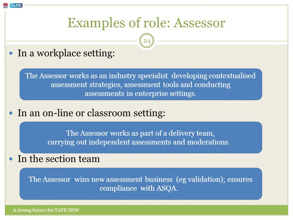 Examples of role: Assessor In a workplace setting: In an on-line or classroom setting: In the section team The Assessor works as an industry specialist developing contextualised assessment strategies, assessment tools and conducting assessments in enterprise settings.