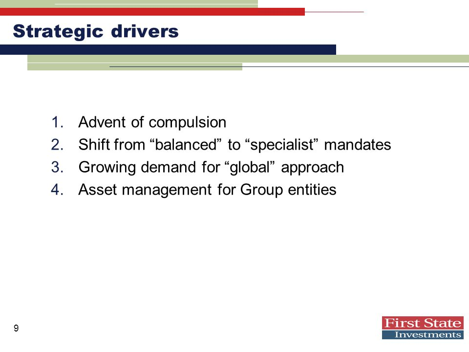 9 Strategic drivers 1.Advent of compulsion 2.Shift from balanced to specialist mandates 3.Growing demand for global approach 4.Asset management for Group entities