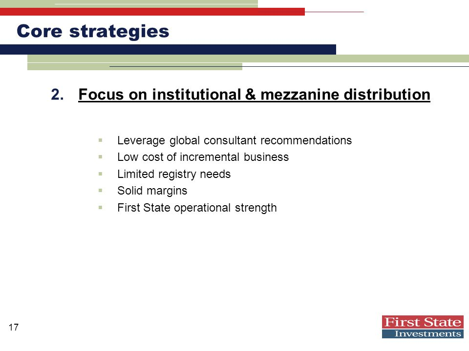 17 Core strategies 2.Focus on institutional & mezzanine distribution  Leverage global consultant recommendations  Low cost of incremental business  Limited registry needs  Solid margins  First State operational strength