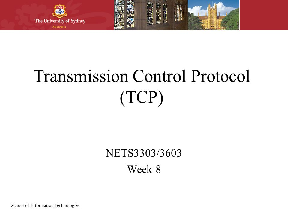 School of Information Technologies Transmission Control Protocol (TCP) NETS3303/3603 Week 8