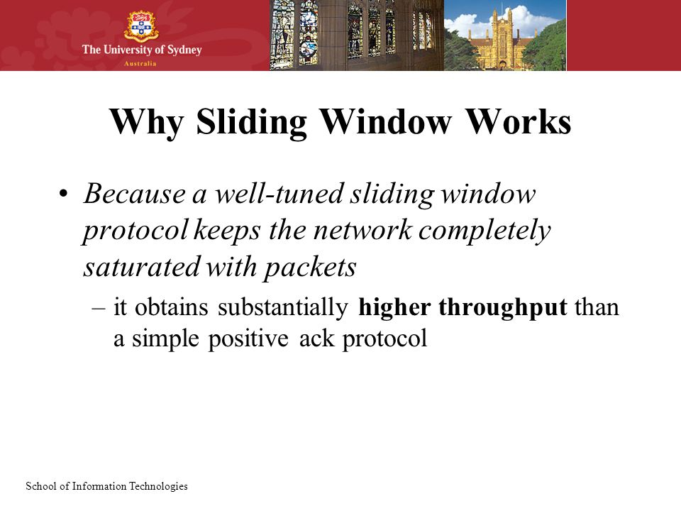 School of Information Technologies Why Sliding Window Works Because a well-tuned sliding window protocol keeps the network completely saturated with packets –it obtains substantially higher throughput than a simple positive ack protocol