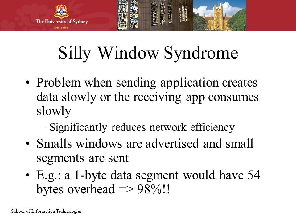 School of Information Technologies Silly Window Syndrome Problem when sending application creates data slowly or the receiving app consumes slowly –Significantly reduces network efficiency Smalls windows are advertised and small segments are sent E.g.: a 1-byte data segment would have 54 bytes overhead => 98%!!