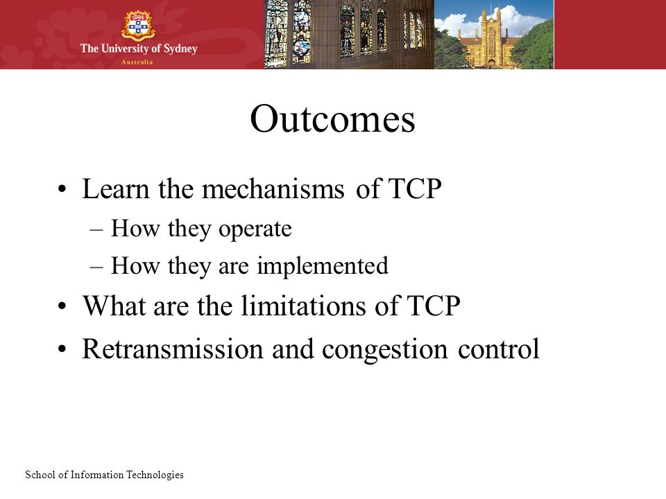 School of Information Technologies Outcomes Learn the mechanisms of TCP –How they operate –How they are implemented What are the limitations of TCP Retransmission and congestion control