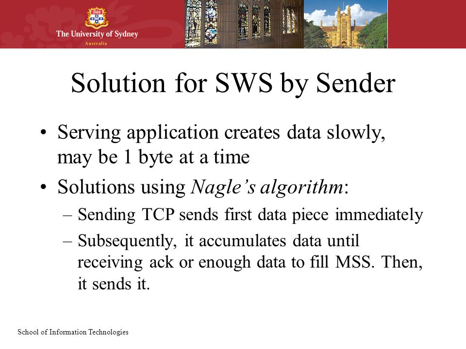 School of Information Technologies Solution for SWS by Sender Serving application creates data slowly, may be 1 byte at a time Solutions using Nagle's algorithm: –Sending TCP sends first data piece immediately –Subsequently, it accumulates data until receiving ack or enough data to fill MSS.