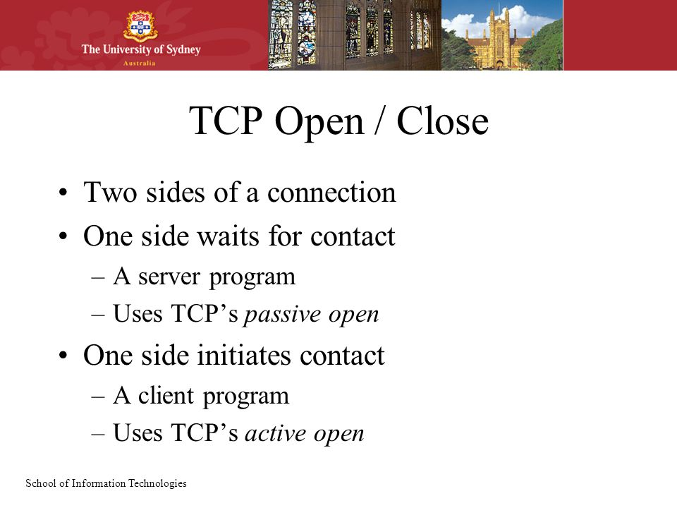 School of Information Technologies TCP Open / Close Two sides of a connection One side waits for contact –A server program –Uses TCP's passive open One side initiates contact –A client program –Uses TCP's active open