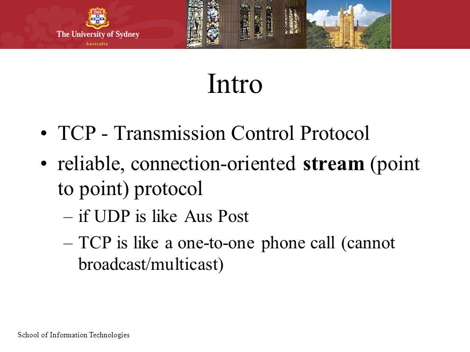 School of Information Technologies Intro TCP - Transmission Control Protocol reliable, connection-oriented stream (point to point) protocol –if UDP is like Aus Post –TCP is like a one-to-one phone call (cannot broadcast/multicast)