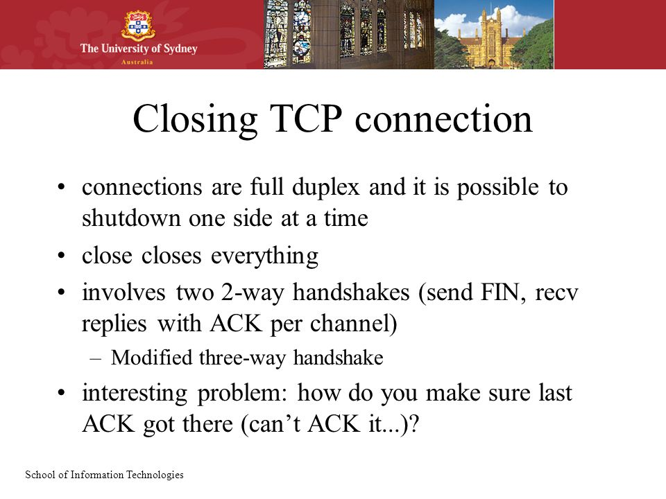 School of Information Technologies Closing TCP connection connections are full duplex and it is possible to shutdown one side at a time close closes everything involves two 2-way handshakes (send FIN, recv replies with ACK per channel) –Modified three-way handshake interesting problem: how do you make sure last ACK got there (can't ACK it...)