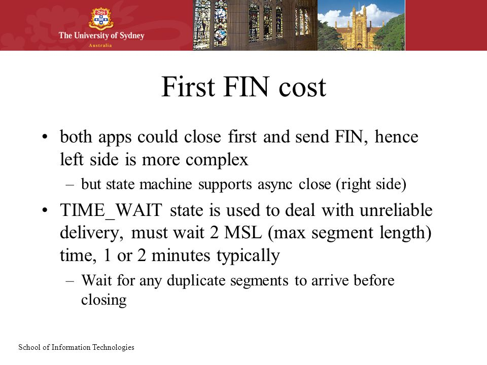 School of Information Technologies First FIN cost both apps could close first and send FIN, hence left side is more complex –but state machine supports async close (right side) TIME_WAIT state is used to deal with unreliable delivery, must wait 2 MSL (max segment length) time, 1 or 2 minutes typically –Wait for any duplicate segments to arrive before closing