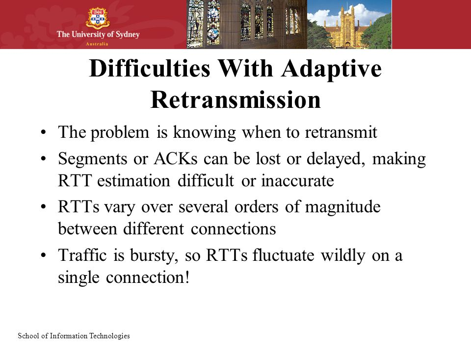 School of Information Technologies Difficulties With Adaptive Retransmission The problem is knowing when to retransmit Segments or ACKs can be lost or delayed, making RTT estimation difficult or inaccurate RTTs vary over several orders of magnitude between different connections Traffic is bursty, so RTTs fluctuate wildly on a single connection!