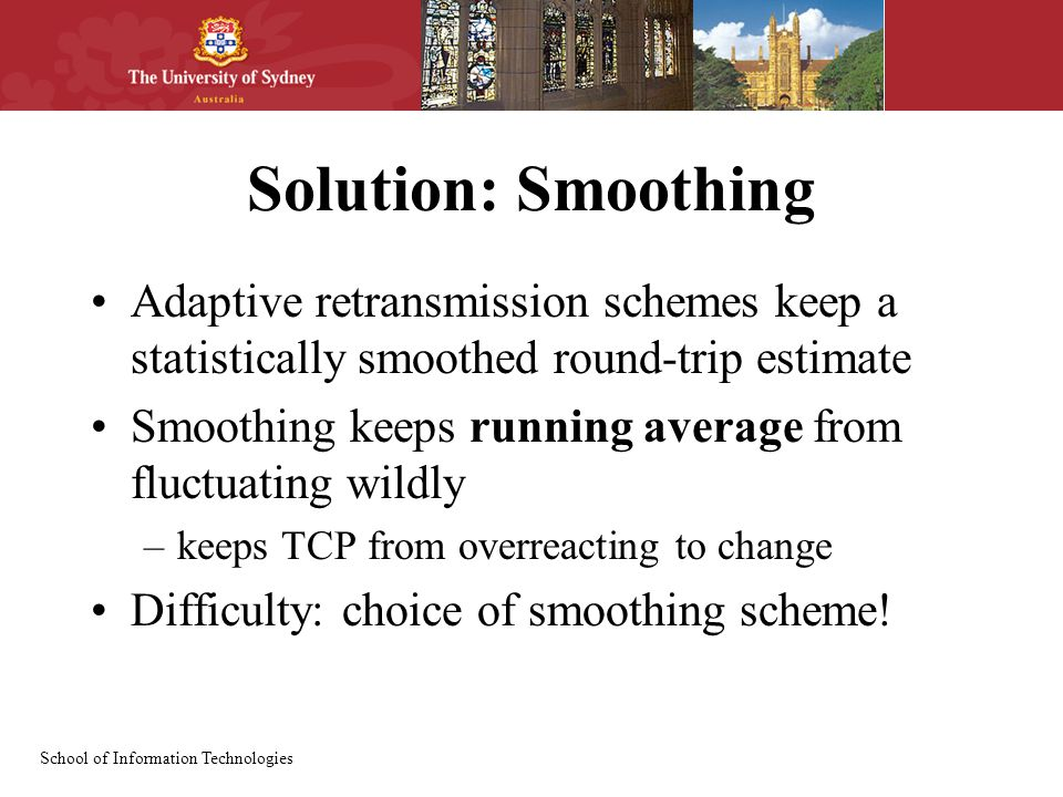 School of Information Technologies Solution: Smoothing Adaptive retransmission schemes keep a statistically smoothed round-trip estimate Smoothing keeps running average from fluctuating wildly –keeps TCP from overreacting to change Difficulty: choice of smoothing scheme!