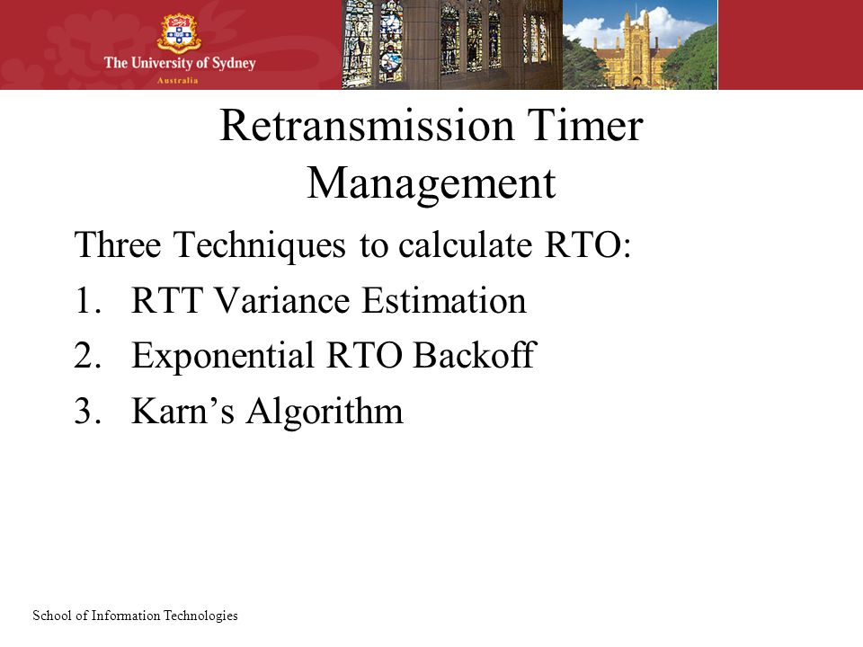 School of Information Technologies Retransmission Timer Management Three Techniques to calculate RTO: 1.RTT Variance Estimation 2.Exponential RTO Backoff 3.Karn's Algorithm