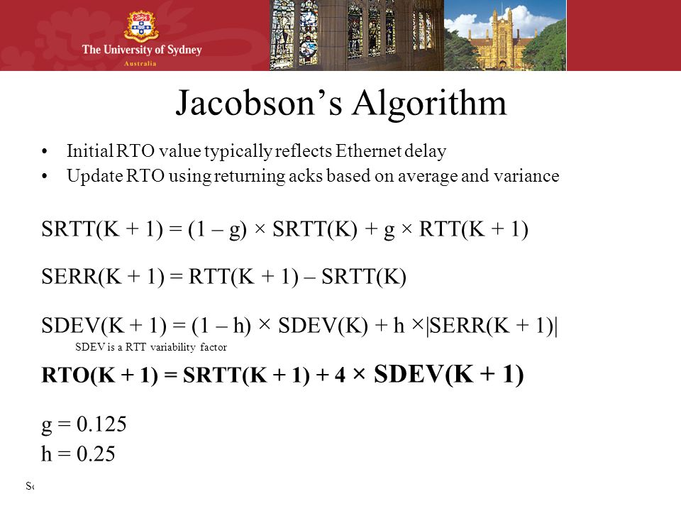 School of Information Technologies Jacobson's Algorithm Initial RTO value typically reflects Ethernet delay Update RTO using returning acks based on average and variance SRTT(K + 1) = (1 – g) × SRTT(K) + g × RTT(K + 1) SERR(K + 1) = RTT(K + 1) – SRTT(K) SDEV(K + 1) = (1 – h) × SDEV(K) + h × |SERR(K + 1)| SDEV is a RTT variability factor RTO(K + 1) = SRTT(K + 1) + 4 × SDEV(K + 1) g = 0.125 h = 0.25