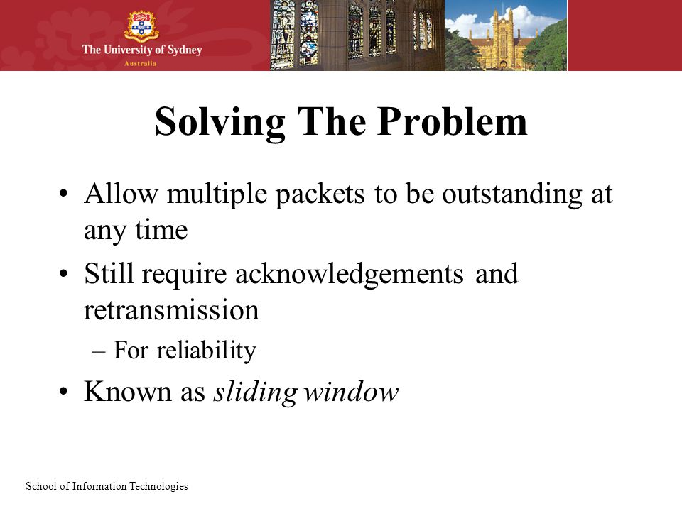 School of Information Technologies Solving The Problem Allow multiple packets to be outstanding at any time Still require acknowledgements and retransmission –For reliability Known as sliding window