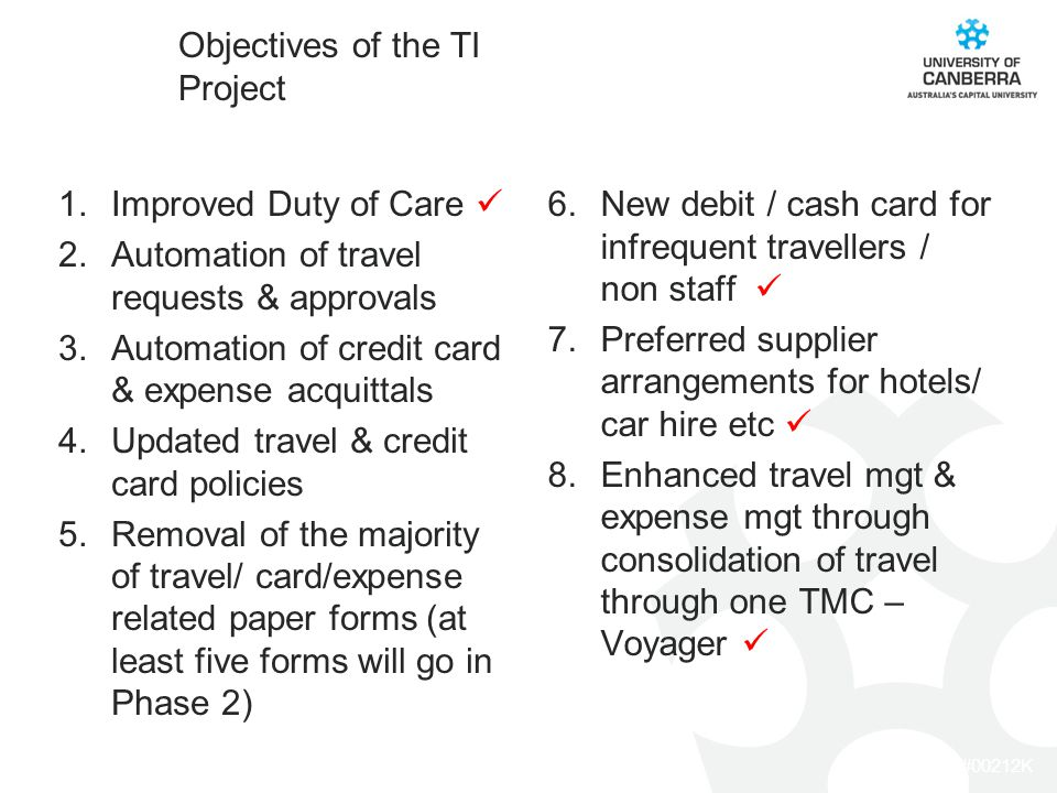 CRICOS #00212K Objectives of the TI Project 1.Improved Duty of Care 2.Automation of travel requests & approvals 3.Automation of credit card & expense acquittals 4.Updated travel & credit card policies 5.Removal of the majority of travel/ card/expense related paper forms (at least five forms will go in Phase 2) 6.New debit / cash card for infrequent travellers / non staff 7.Preferred supplier arrangements for hotels/ car hire etc 8.Enhanced travel mgt & expense mgt through consolidation of travel through one TMC – Voyager