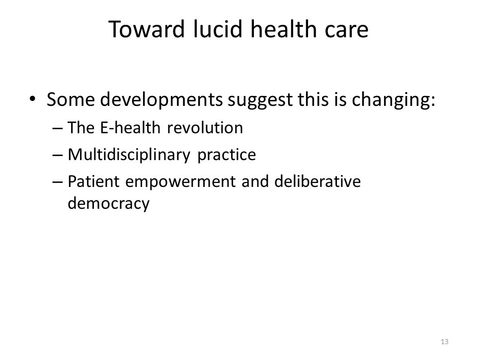 Toward lucid health care Some developments suggest this is changing: – The E-health revolution – Multidisciplinary practice – Patient empowerment and deliberative democracy 13
