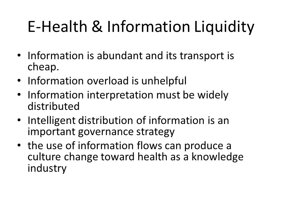 E-Health & Information Liquidity Information is abundant and its transport is cheap.