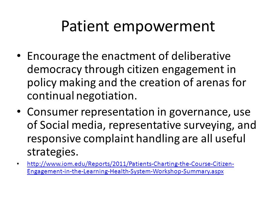 Patient empowerment Encourage the enactment of deliberative democracy through citizen engagement in policy making and the creation of arenas for continual negotiation.
