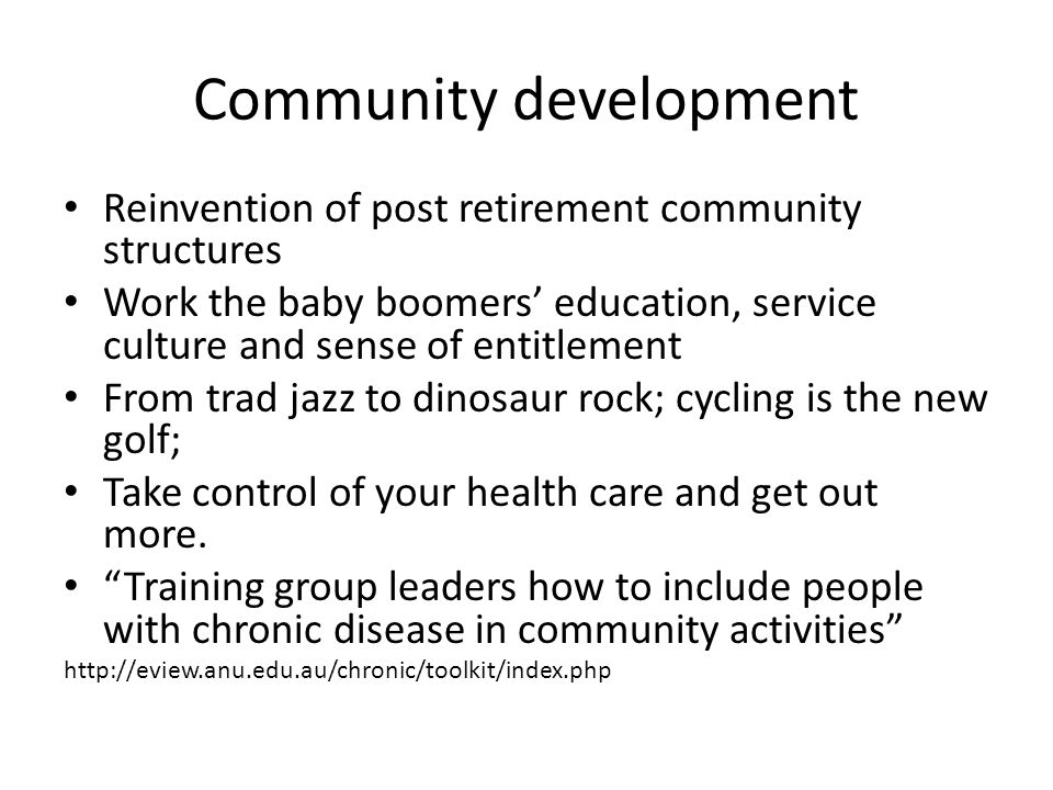 Community development Reinvention of post retirement community structures Work the baby boomers' education, service culture and sense of entitlement From trad jazz to dinosaur rock; cycling is the new golf; Take control of your health care and get out more.