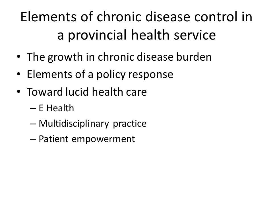 Elements of chronic disease control in a provincial health service The growth in chronic disease burden Elements of a policy response Toward lucid health care – E Health – Multidisciplinary practice – Patient empowerment