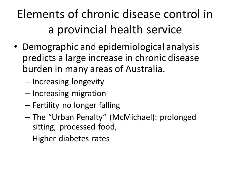 Elements of chronic disease control in a provincial health service Demographic and epidemiological analysis predicts a large increase in chronic disease burden in many areas of Australia.