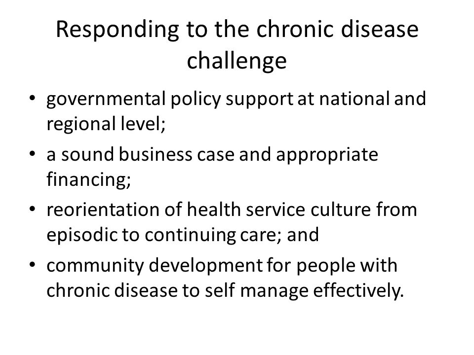 Responding to the chronic disease challenge governmental policy support at national and regional level; a sound business case and appropriate financing; reorientation of health service culture from episodic to continuing care; and community development for people with chronic disease to self manage effectively.