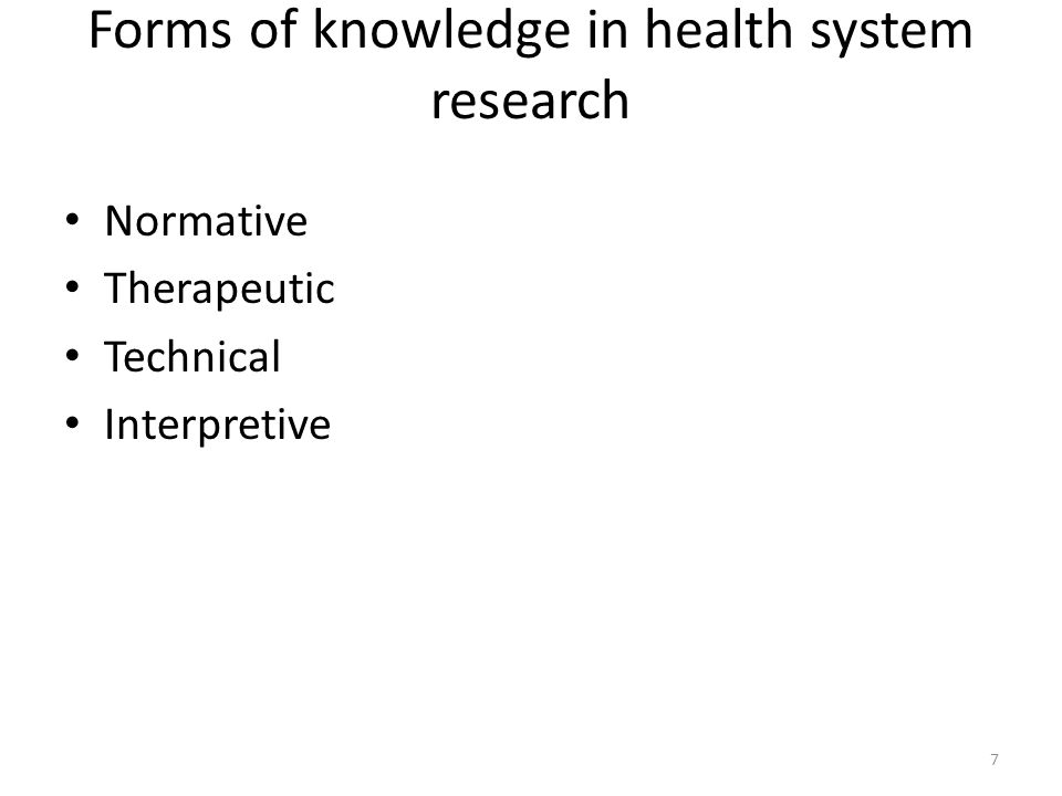 Forms of knowledge in health system research Normative Therapeutic Technical Interpretive 7