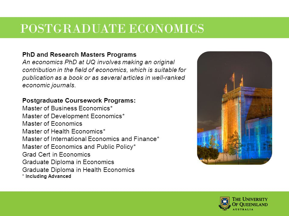 POSTGRADUATE ECONOMICS PhD and Research Masters Programs An economics PhD at UQ involves making an original contribution in the field of economics, which is suitable for publication as a book or as several articles in well-ranked economic journals.